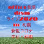 office髭男dism2020ライブ札幌!中止や延期・振替公演は?新型コロナウイルスの影響は?