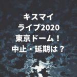 キスマイライブ2020東京ドーム!コロナで中止・延期は?チケット払い戻しはや振替公演日は?