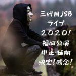 三代目ライブ2020福岡!コロナで中止・延期決定で振替公演日やチケット払い戻し方法は?