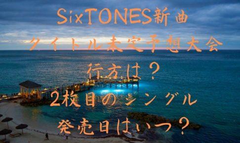 SixTONES新曲のタイトル未定予想大会の行方は?2枚目のシングルの発売日はいつ?