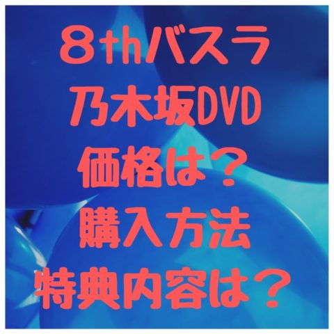 8thバスラ乃木坂DVDの価格は?購入方法・特典内容は?