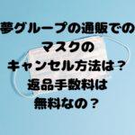 夢グループの通販でのマスクのキャンセル方法は?返品手数料は無料なの?