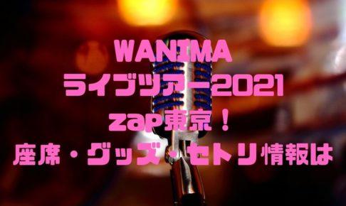 WANIMAのライブツアー2021zap東京!座席・グッズ・セトリ情報は?