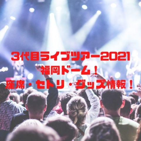 3代目ライブツアー2021福岡ドーム!座席・セトリ・グッズ情報!