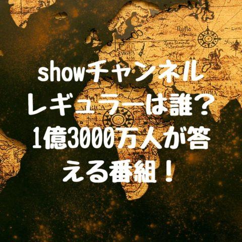 showチャンネル レギュラーは誰?1億3000万人が答える番組!